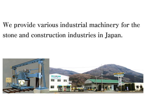 We provide various industrial machinery for the stone and construction industries in Japan.